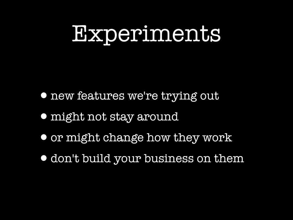 Experiments •new features we're trying out •mig...