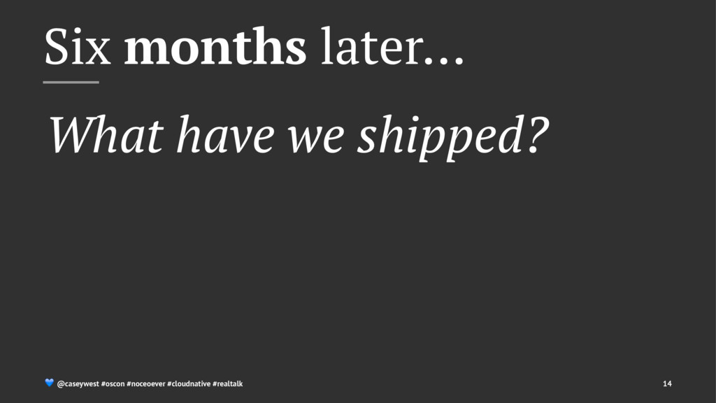 Six months later… What have we shipped? ! @case...