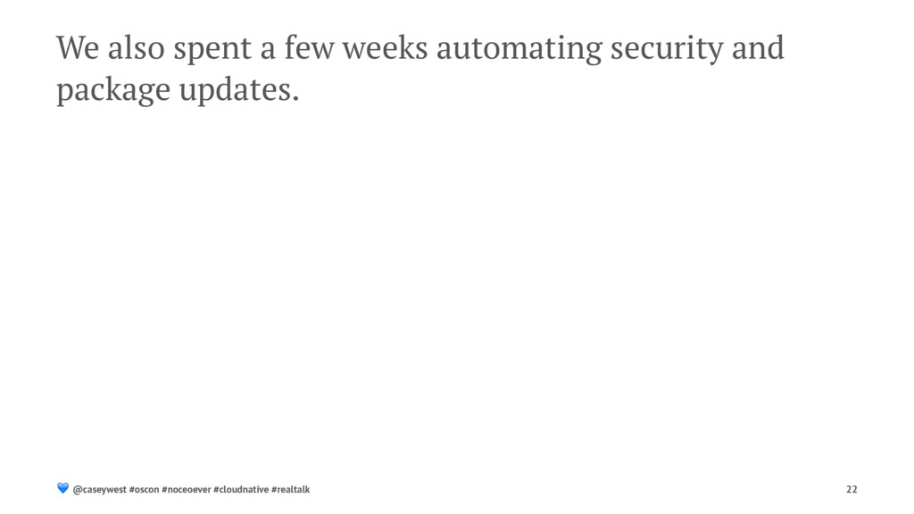 We also spent a few weeks automating security a...