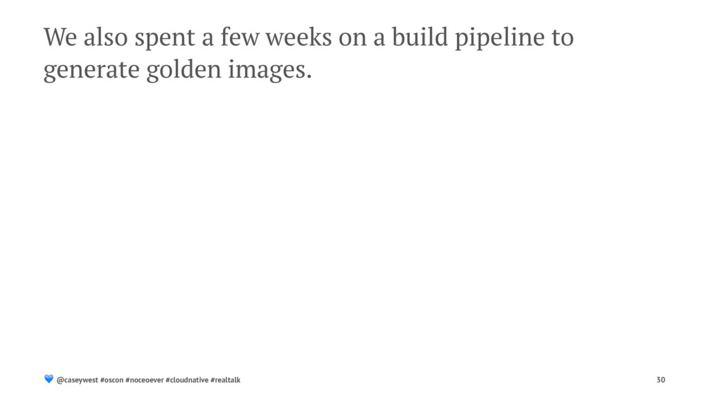 We also spent a few weeks on a build pipeline t...