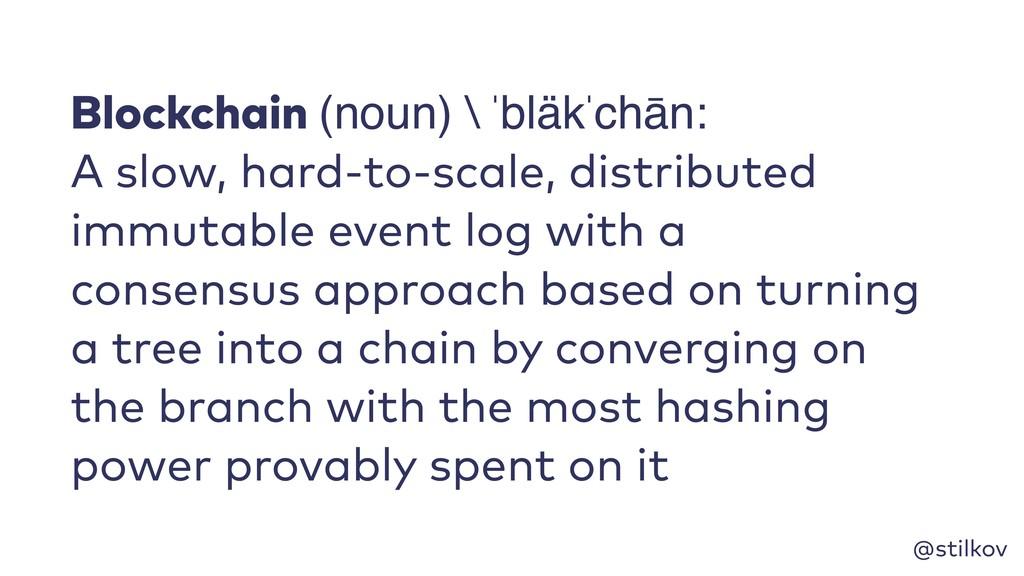 @stilkov Blockchain (noun) \ ˈbläkˈchān: A slow...
