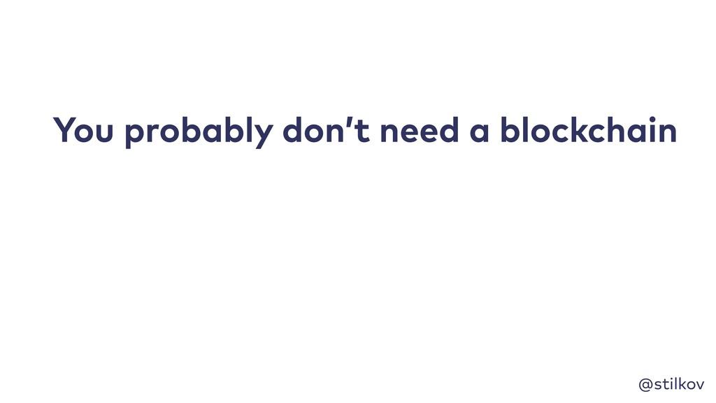 @stilkov You probably don't need a blockchain