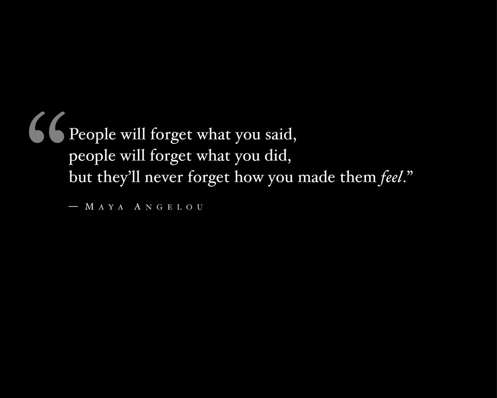 People will forget what you said, people will f...
