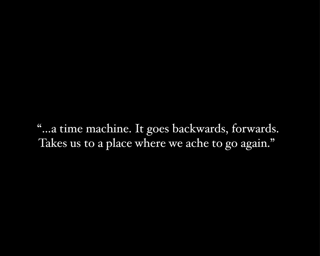 """""""…a time machine. It goes backwards, forwards. ..."""