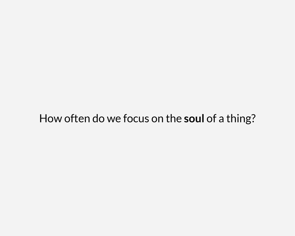 How often do we focus on the soul of a thing?