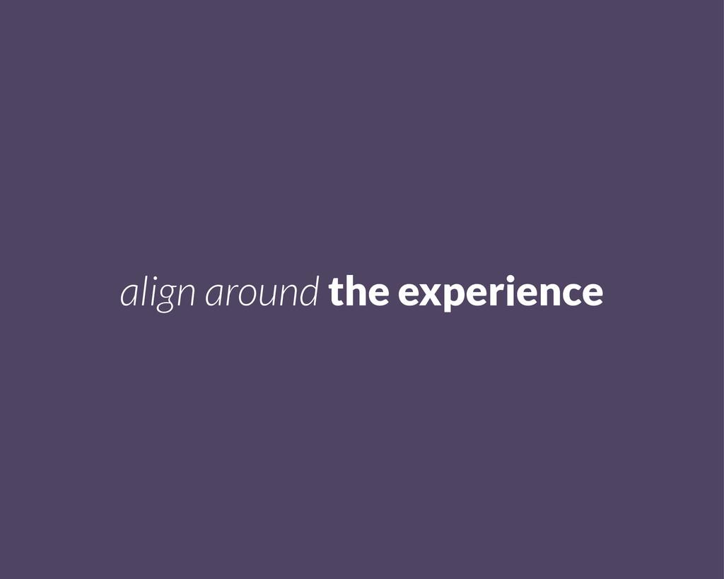 align around the experience