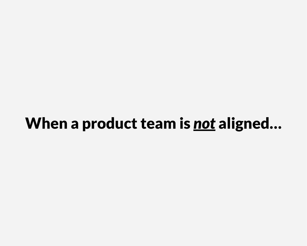 When a product team is not aligned…