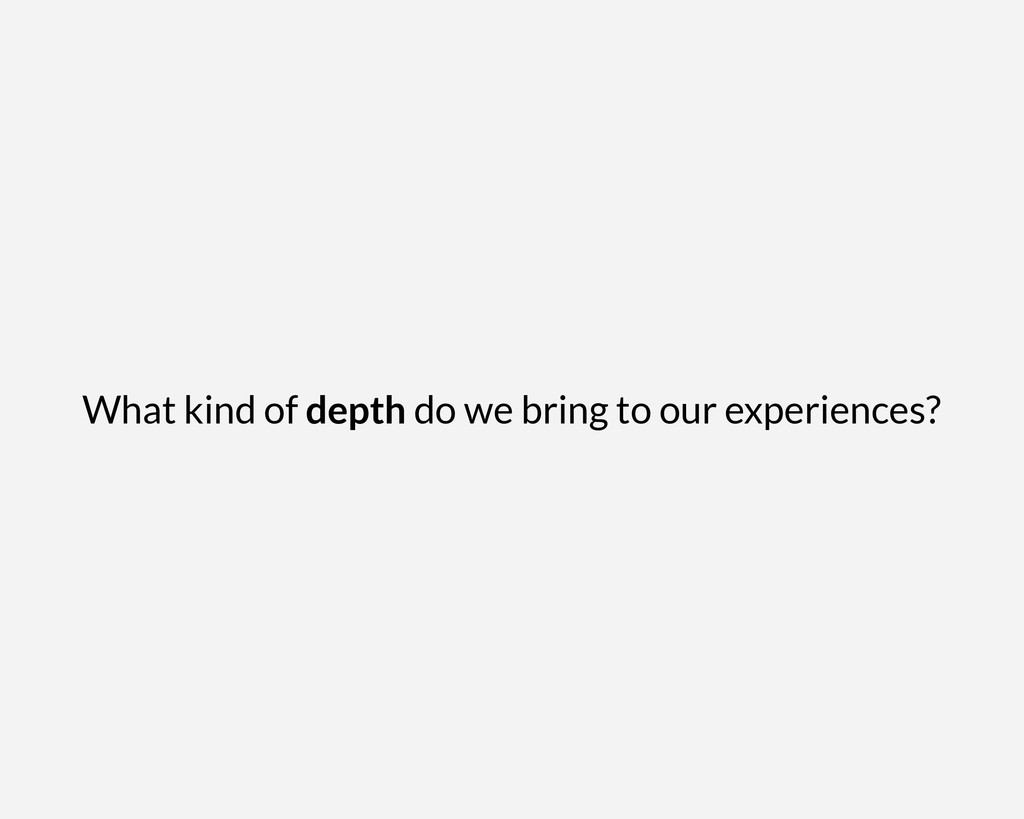 What kind of depth do we bring to our experienc...