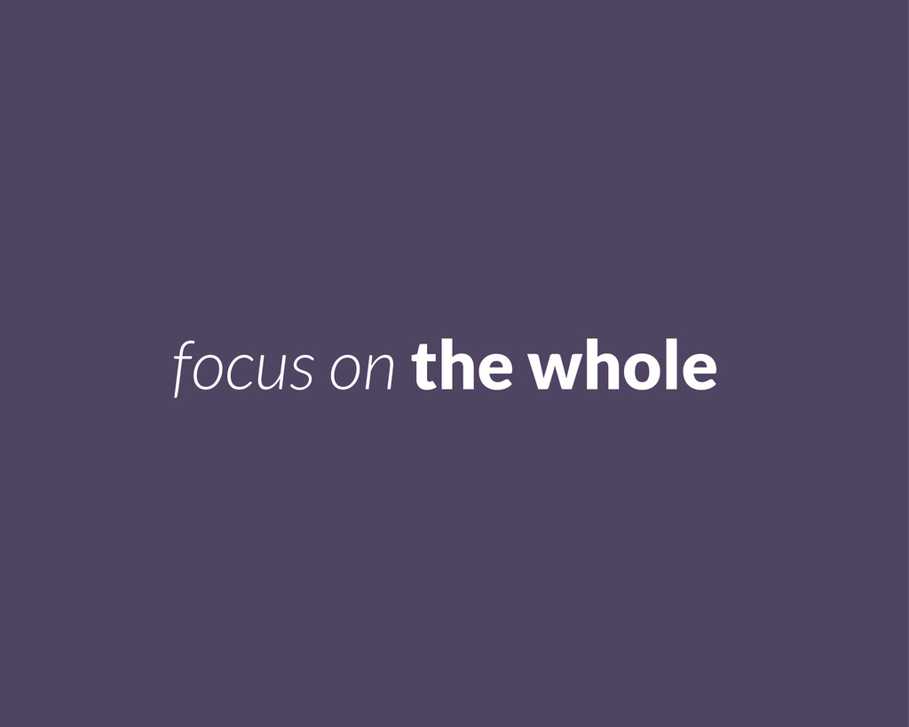 focus on the whole