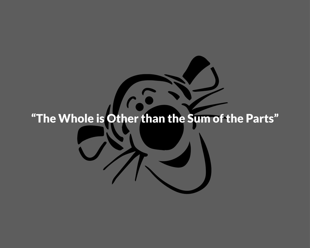 """""""The Whole is Other than the Sum of the Parts"""""""