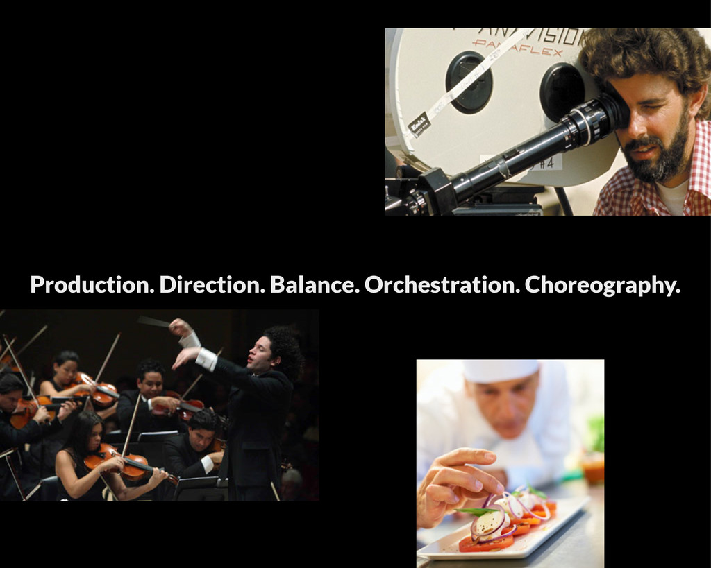 Production. Direction. Balance. Orchestration. ...