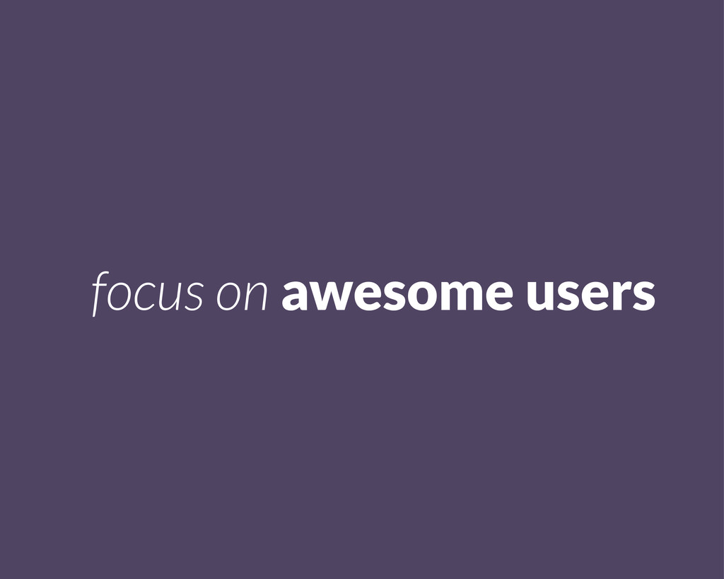focus on awesome users
