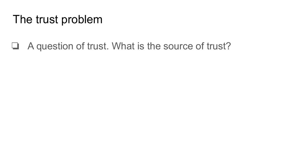 The trust problem ❏ A question of trust. What i...