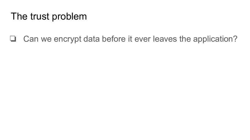The trust problem ❏ Can we encrypt data before ...