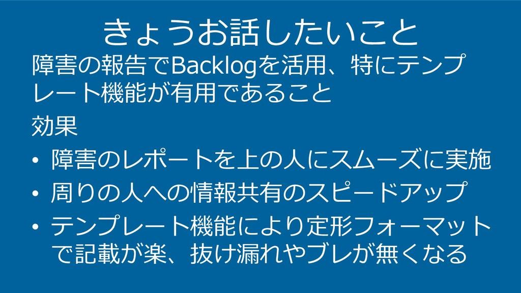 きょうお話したいこと 障害の報告でBacklogを活用、特にテンプ レート機能が有用であること...