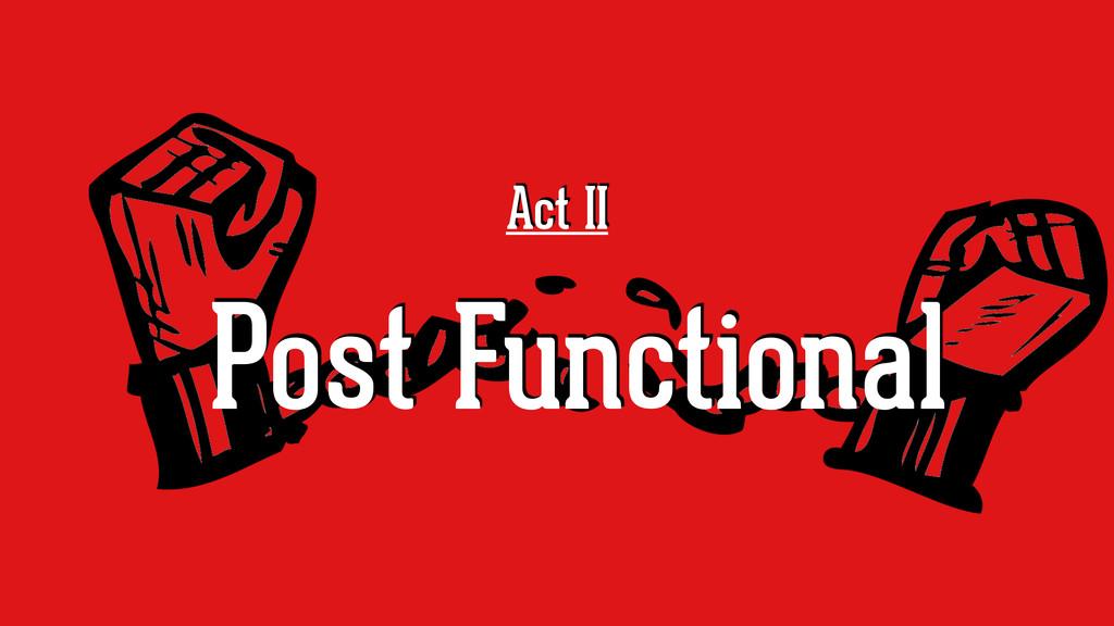 Act II Post Functional