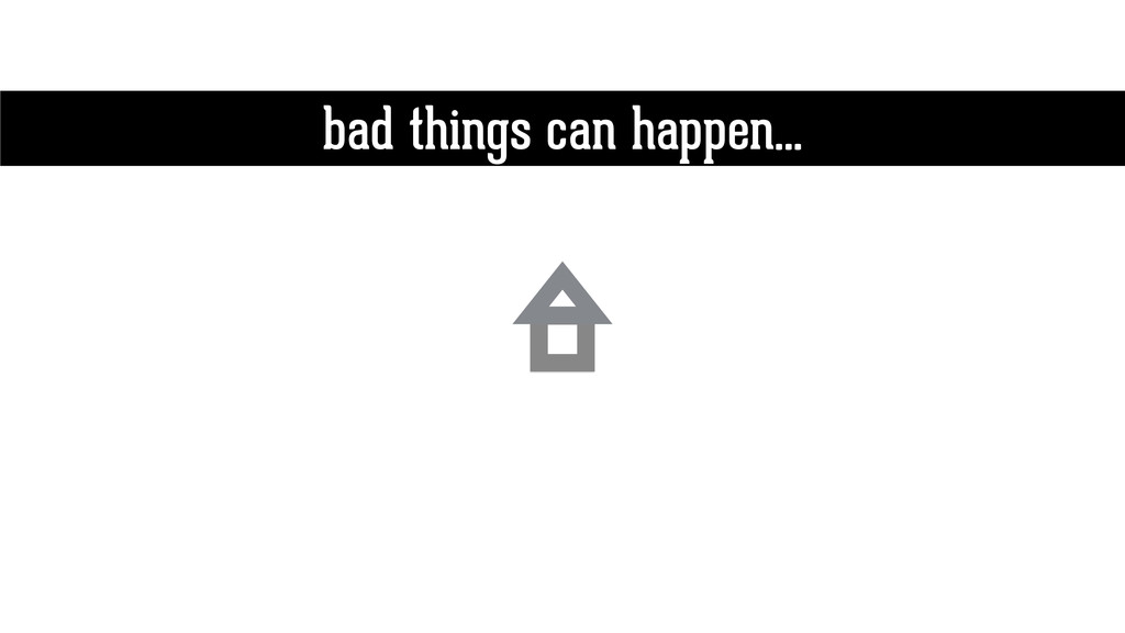 bad things can happen…