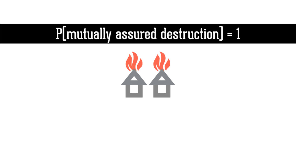 P(mutually assured destruction) = 1