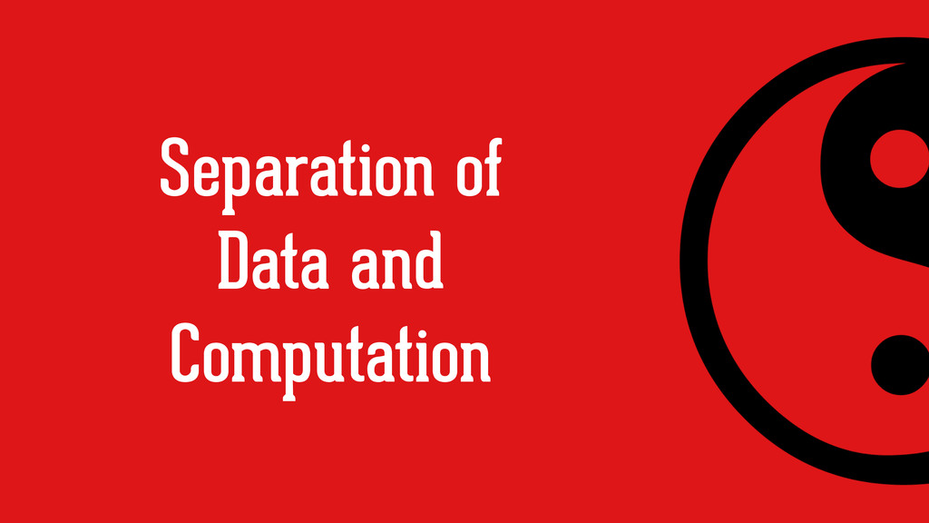 Separation of Data and Computation