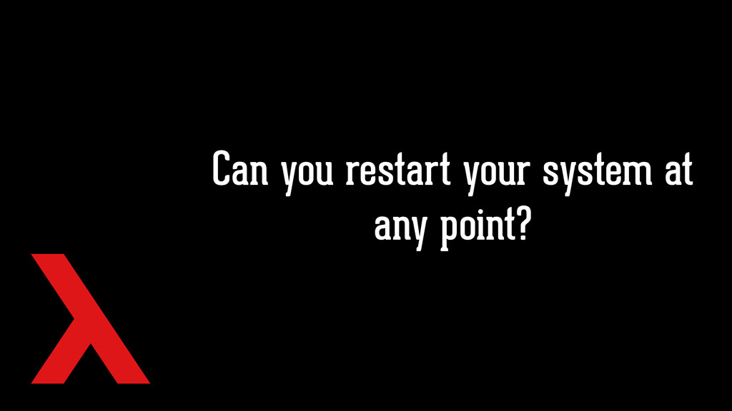 Can you restart your system at any point?