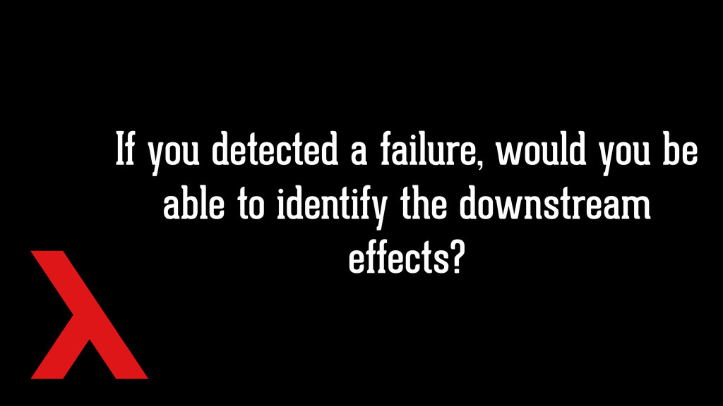If you detected a failure, would you be able to...