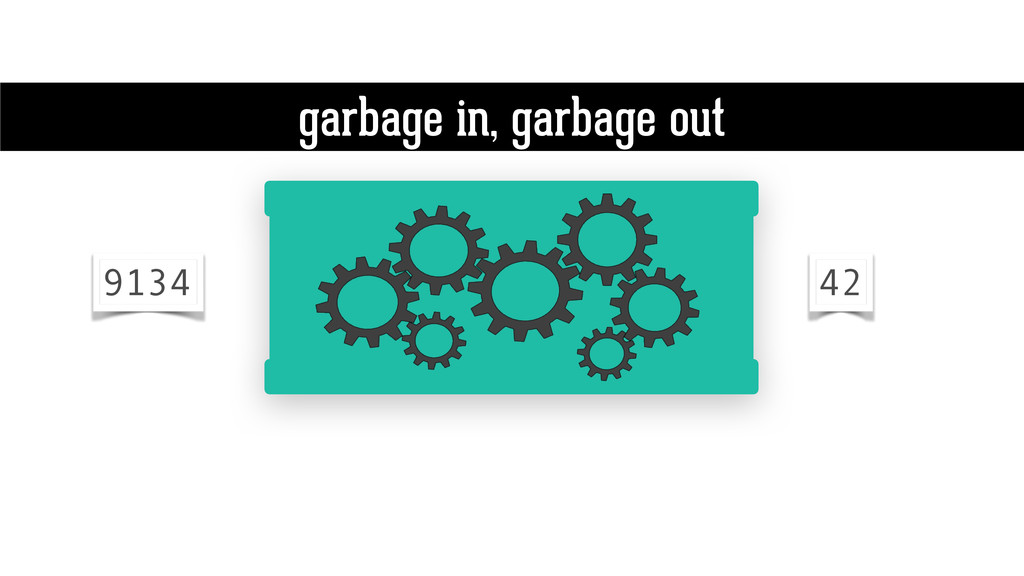 garbage in, garbage out 9134 42