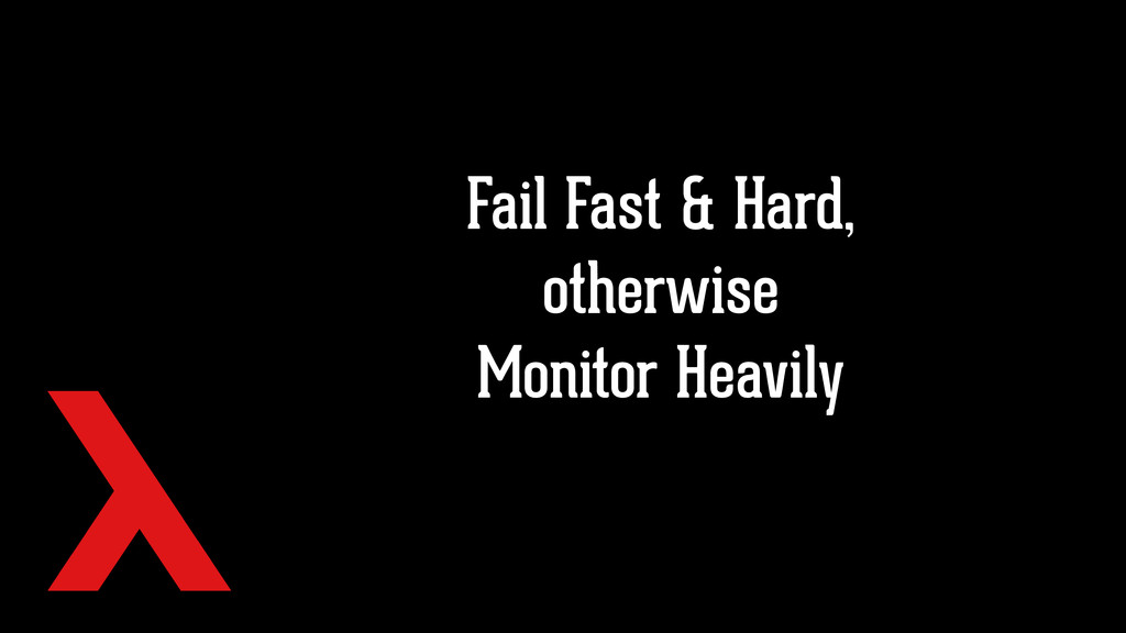 Fail Fast & Hard, otherwise Monitor Heavily