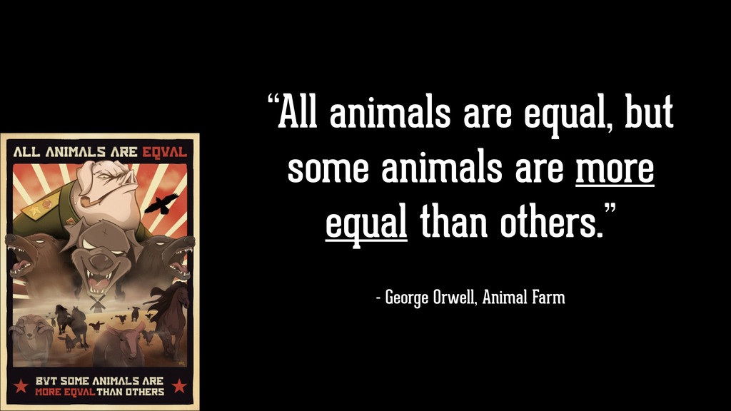 """All animals are equal, but some animals are mo..."