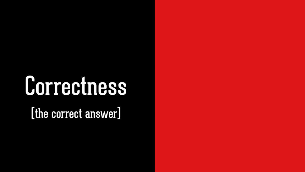 Correctness Correctness (the correct answer)
