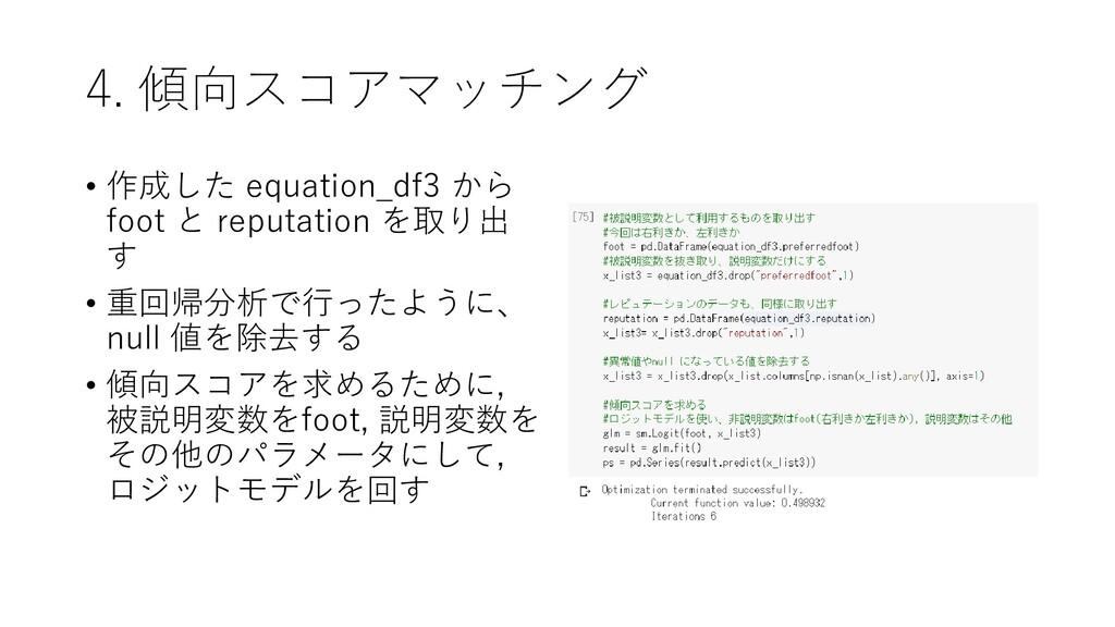 4. 傾向スコアマッチング • 作成した equation_df3 から foot と rep...