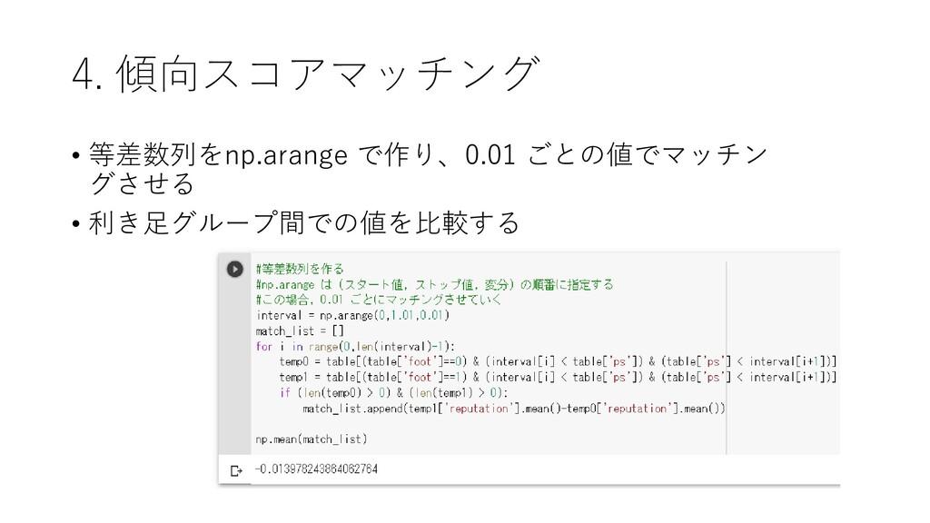 4. 傾向スコアマッチング • 等差数列をnp.arange で作り、0.01 ごとの値でマッ...