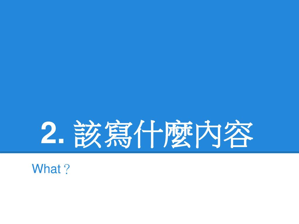 2. 該寫什麼內容 What?