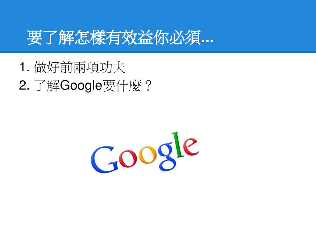 要了解怎樣有效益你必須... 1. 做好前兩項功夫 2. 了解Google要什麼?
