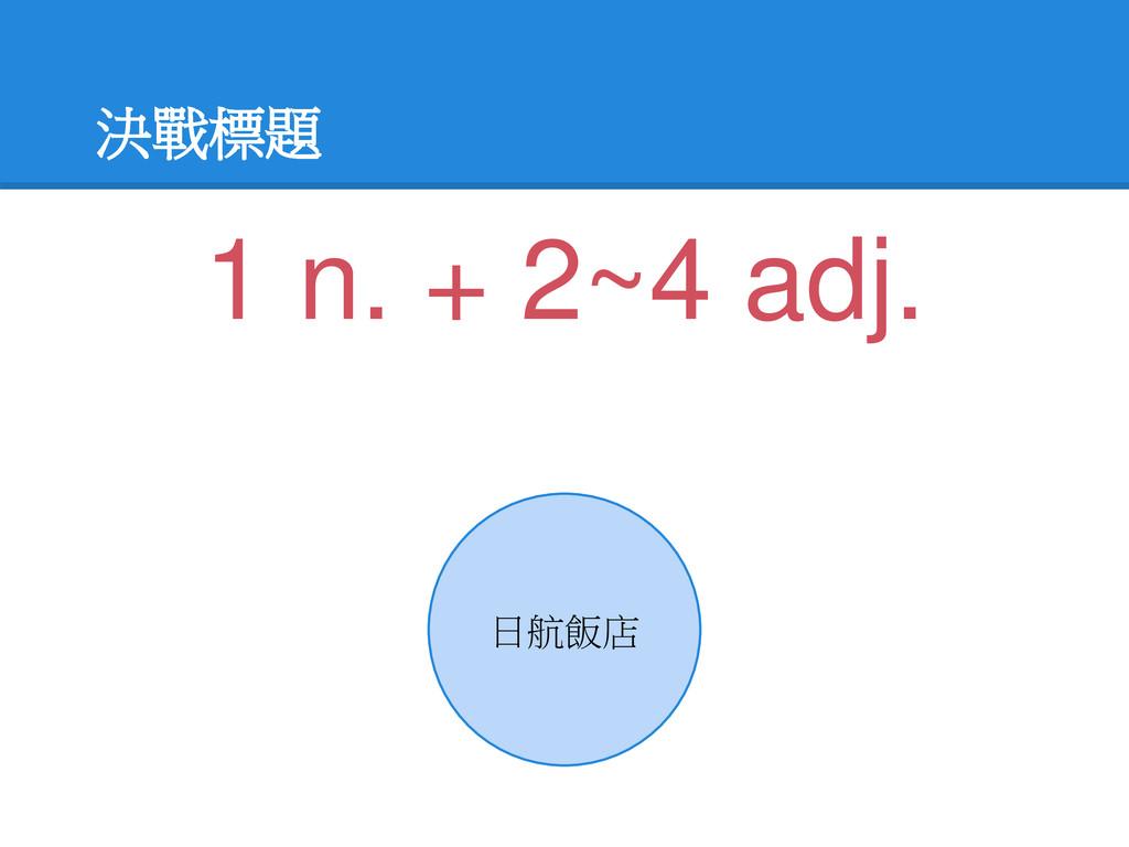 決戰標題 日航飯店 1 n. + 2~4 adj.