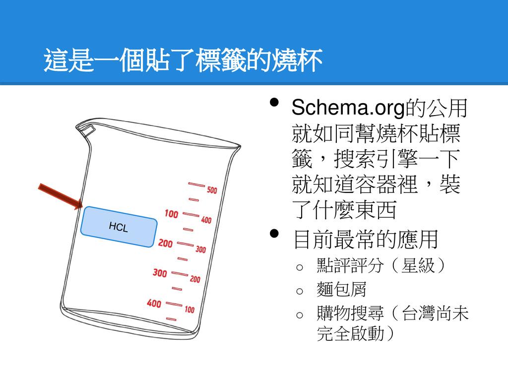 這是一個貼了標籤的燒杯 • Schema.org的公用 就如同幫燒杯貼標 籤,搜索引擎一下 就...