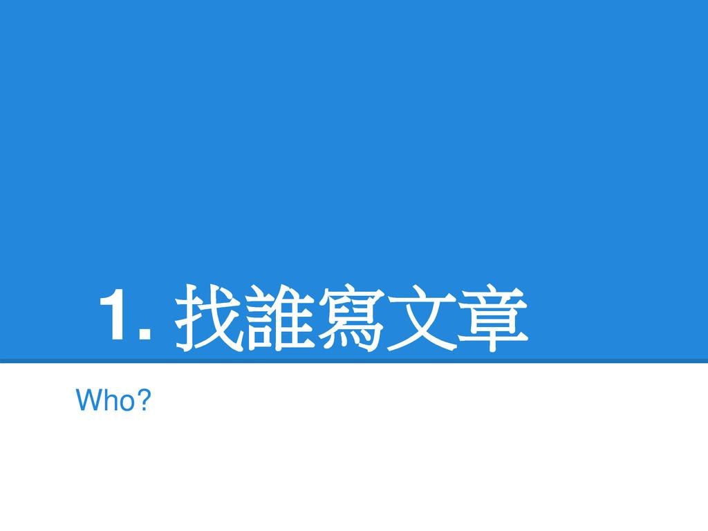 1. 找誰寫文章 Who?