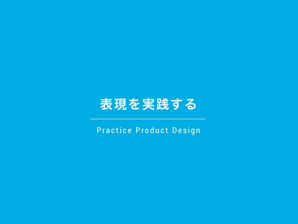 දݱΛ࣮ફ͢Δ Practi ce Product D esi gn