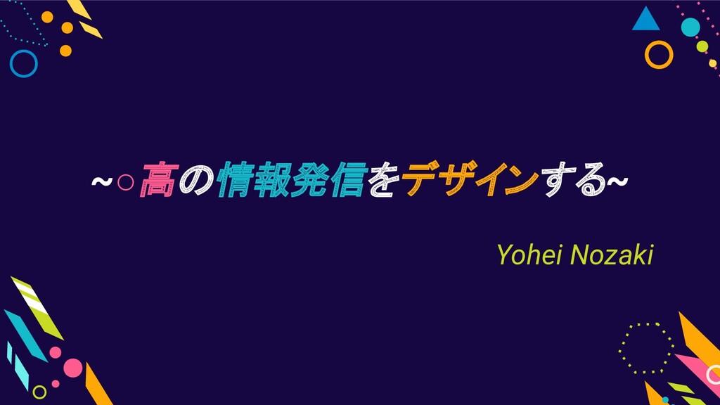 ~○高の情報発信をデザインする~ Yohei Nozaki