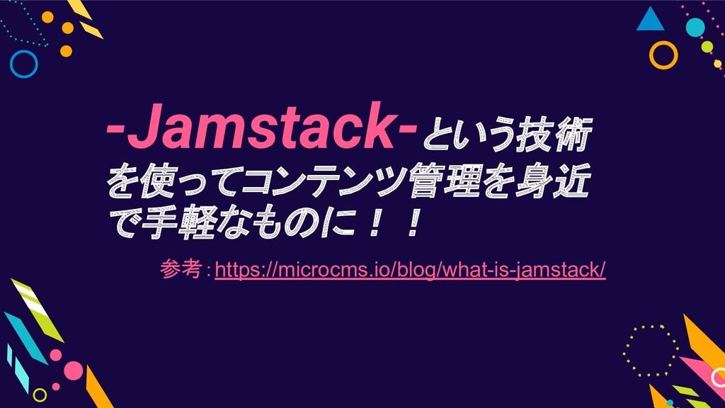 -Jamstack-という技術 を使ってコンテンツ管理を身近 で手軽なものに!! 参考:htt...