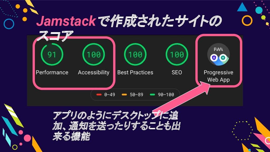 アプリのようにデスクトップに追 加、通知を送ったりすることも出 来る機能 Jamstackで作...
