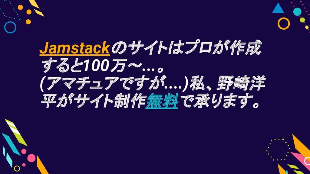 Jamstackのサイトはプロが作成 すると100万〜...。 (アマチュアですが....)私...