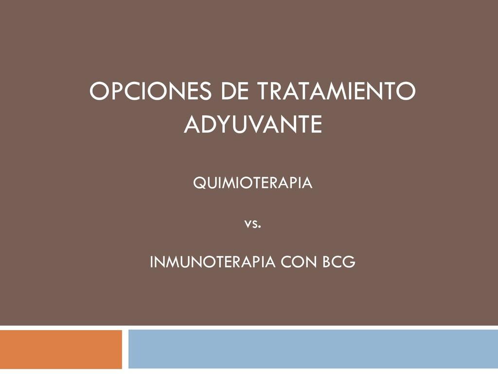 OPCIONES DE TRATAMIENTO ADYUVANTE QUIMIOTERAPIA...