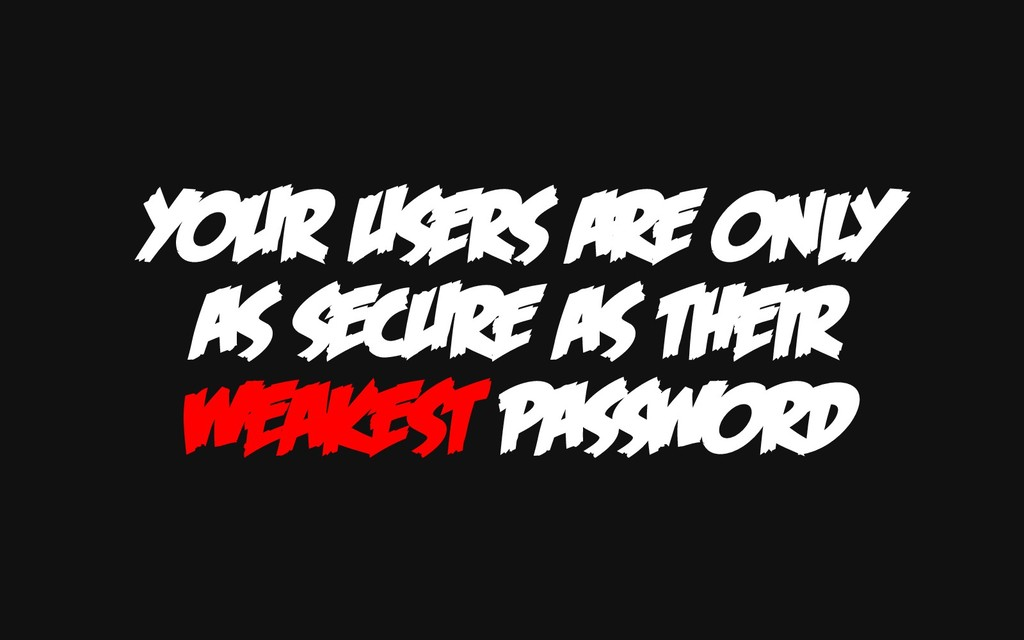 YOUR USERS ARE ONLY AS SECURE AS THEIR WEAKEST ...
