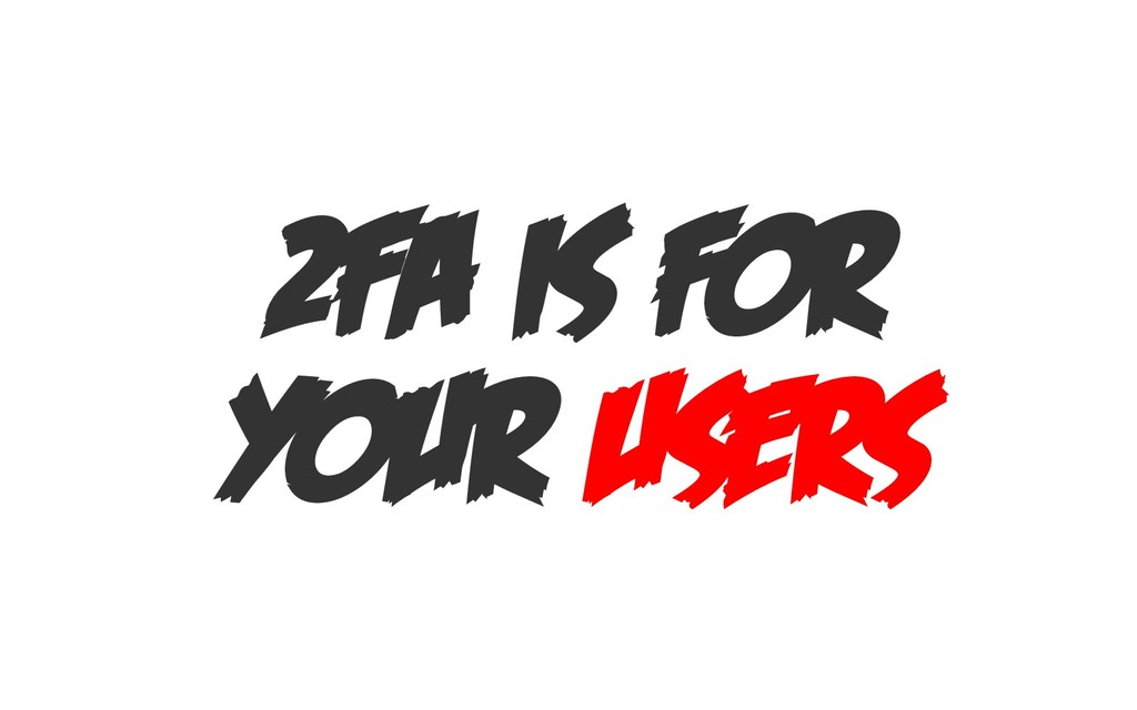 2FA IS FOR YOUR USERS