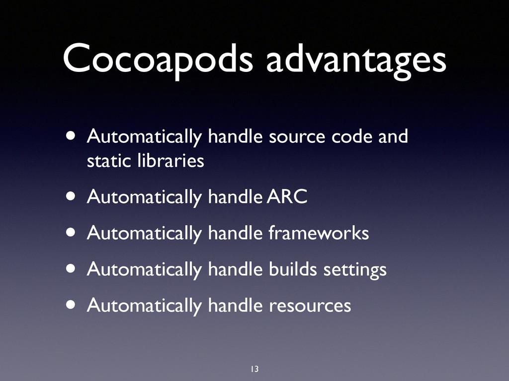 Cocoapods advantages • Automatically handle sou...