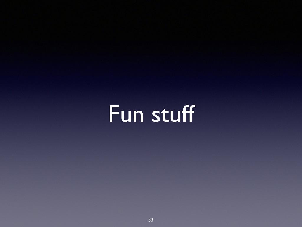 Fun stuff 33