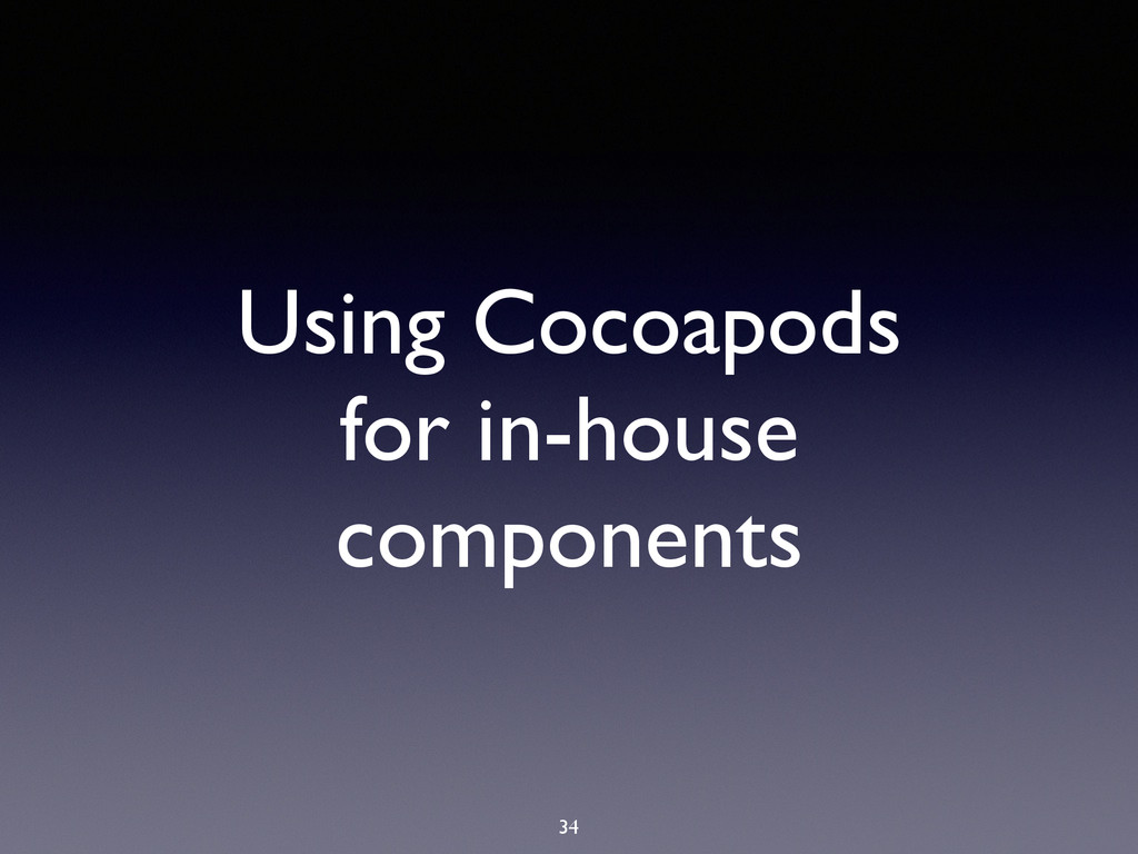 Using Cocoapods for in-house components 34