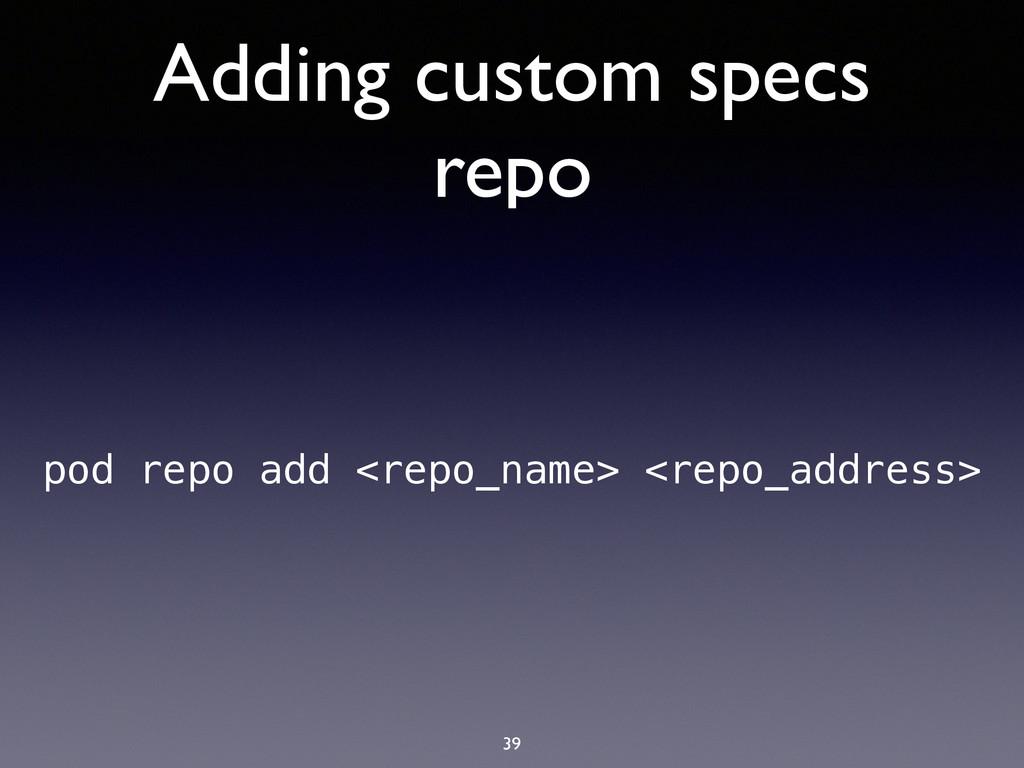 Adding custom specs repo 39 pod repo add <repo_...