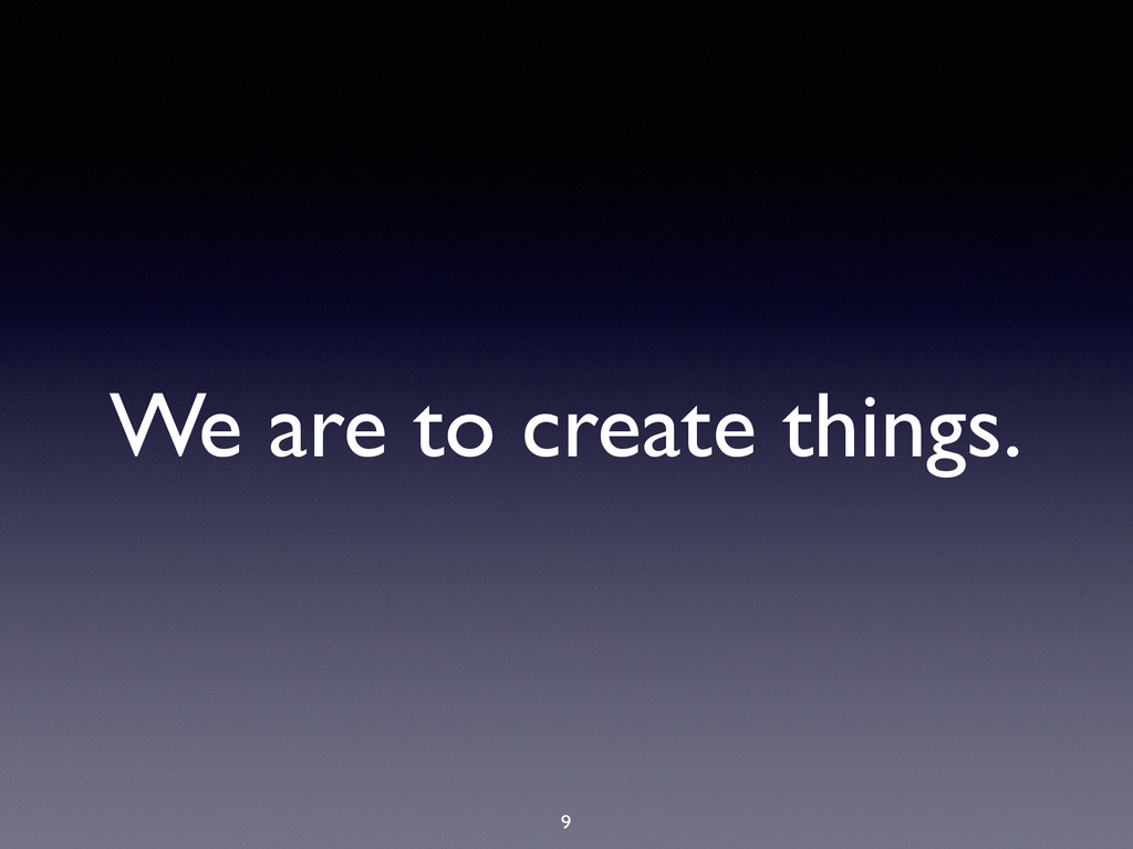 We are to create things. 9