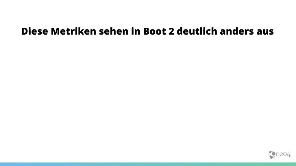 Diese Metriken sehen in Boot 2 deutlich anders ...